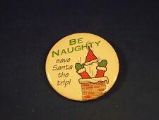 """""""BE NAUGHTY"""" Christmas Santa Claus BUTTON Xmas pin pinback Holiday badge  funny"""