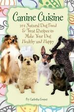Canine Cuisine : 101 Natural Dog Food and Treat Recipes to Make Your Dog...