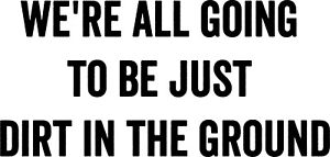 We're All Just Dirt In The Ground vinyl decal sticker tom waits nihlist