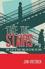 Take the Stairs : How to Get up When Things Are Getting You Down by John...