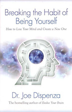 Breaking The Habit of Being Yourself: How to Lose Your Mind, Dr. Joe Dispenza