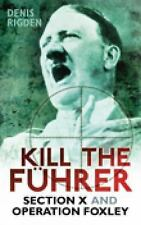 Kill the Fuhrer: Section X and Operation Foxley by Denis Rigden