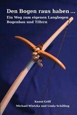 Den Bogen Raus Haben ... ein Weg Zum Eigenen Langbogen : Bogenbau und Tillern...