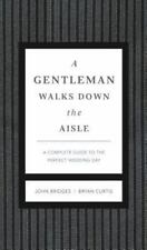 A Gentleman Walks down the Aisle : What to Do, How to Do It, When to Stay Out of