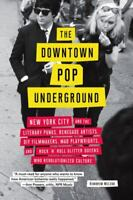 Downtown Pop Underground: New York City and the literary punks, renegade artists