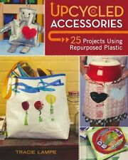 Upcycled Accessories 25 Projects Using Repurposed Plastic