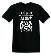 T964 - ITS NOT DRINKING ALONE IF THE DOG IS HOME FUNNY OFFENSIVE RUDE TEES UNISE