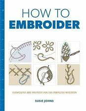 How to Embroider: Techniques and Projects for the Complete Beginner (Paperback o