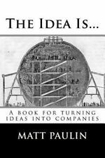 The Idea Is...: A book for turning ideas into companies