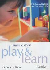 Things to Do to Play and Learn: 130 Fun Activities for 2 - 6 Year Olds,Dorothy