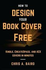 How to Design Your Book Cover Free : Make Your Kindle, CreateSpace, and ACX...