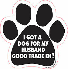 Dog Magnetic Paw Decal - I Got A Dog For My Husband Good Trade Eh? - Made In Usa