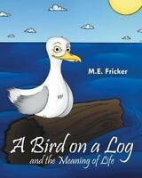 A Bird on a Log and the Meaning of Life (Paperback or Softback)