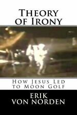 Theory of Irony: How Jesus Led to Moon Golf by Erik Von Norden (2015, Paperback)