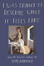 I Was Trying to Describe What It Feels Like : New and Selected Stories by Noy...