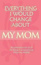 Novelty Blank Book - Everything I Would Change about My Mom : The Pages Are...