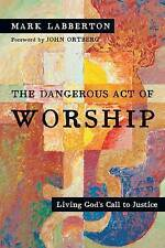 The Dangerous Act of Worship: Living God's Call to Justice by Mark Labberton...