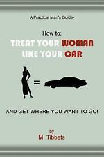A Practical Man's Guide-How To : Treat Your Woman Like Your Car and Get Where...