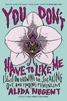 You Don't Have to Like Me: Essays on Growing Up, Speaking Out, and Finding Femin