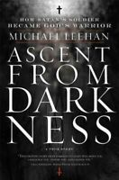 Ascent from Darkness : How Satan's Soldier Became God's Warrior: A True Story...