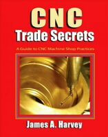 CNC Trade Secrets : A Guide to CNC Machine Shop Practices, Paperback by Harve...