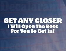 GET ANY CLOSER I WILL OPEN THE BOOT FOR YOU Funny Car/Van/Window/Bumper Sticker