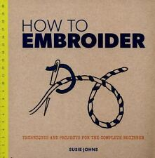 How to Embroider : Techniques and Projects for the Complete Beginner: By John...