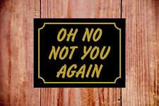 Oh not you again durable weatherproof sign ideal Birthday Christmas gift 9371