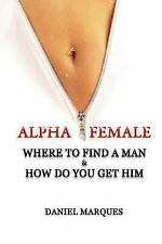 Alpha Female : Where to Find a Man and How Do You Get Him by Daniel Marques...
