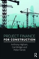 PROJECT FINANCE FOR CONSTRUCTION - HIGHAM, ANTHONY/ BRIDGE, CARL/ FARRELL, PETER