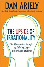 The Upside of Irrationality: The Unexpected Benefits of Defying Logic at Work a