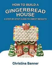 USED (GD) How to Build a Gingerbread House: A Step-by-Step Guide to Sweet Result