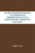 Dr. Federico Franco y Su Mandato Presidencial en la Historia Del Paraguay: By...