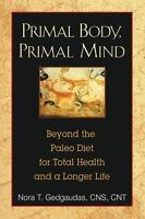 Primal Body, Primal Mind: Beyond the Paleo Diet for Total Health and a Longer...
