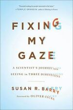 Fixing My Gaze: A Scientist's Journey Into Seeing in Three Dimensions by Barry,