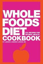 Whole Foods Diet Cookbook : 200 Recipes for Optimal Health by Andrew Larson and