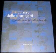 La cenere delle immagini. Spazi della memoria luoghi della perdita Marietti 2007