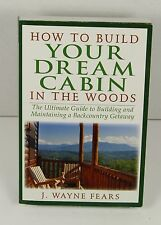 How to Build Your Dream Cabin in the Woods : The Ultimate Guide to Building and