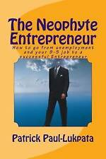 THE NEOPHYTE ENTREPRENEUR: How to go from unemployment and your 9-5 job to a suc