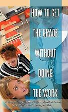 How to Get the Grade Without Doing the Work : A Complete Guide on How to Make...