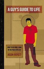 A Guy's Guide To Life: How To Become A Man In 208 Pages Or Less Boyett, Jason P