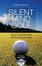 Silent Mind Golf: How to Empty your Mind and Play Golf Instinctively,Sieger, Rob