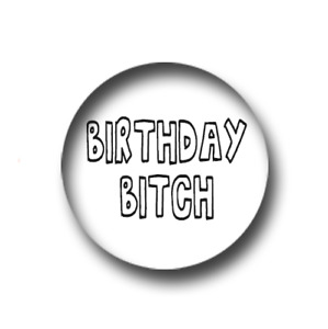 BIRTHDAY BITCH PIN BADGE (1 inch / 25mm) CHEAP POSTAGE FOR BULK BUYS
