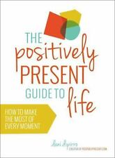 The Positively Present Guide to Life: How to Make the Most of Every Moment, DiPi