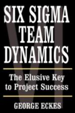 Six Sigma Team Dynamics : The Elusive Key to Project Success by George Eckes...