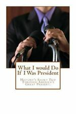 What I Would Do If I Was President : History's Short Trip Through America's...