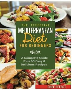 The Effective Mediterranean Diet for Beginners: A Complete Guide Plus 60 Easy...
