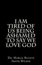 I Am Tired of Us Being Ashamed to Say We Love God by Marcia Wilson (2014,...