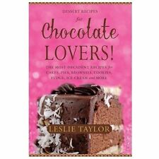 Dessert Recipes for Chocolate Lovers : The Most Decadent Recipes for Cakes,...