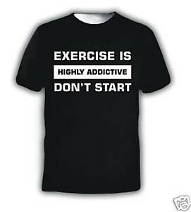 EXERCISE IS HIGHLY ADDICTIVE DON'T START FUNNY T-SHIRT